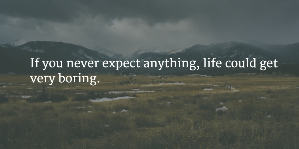 If You Never Expect Anything, Life Could Get Very Boring. Sometimes Your  Expectations Will Be Let Down, And Thatu0027s Completely Fine; ...